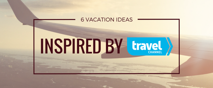 6 Vacation Ideas Inspired by the Travel Channel